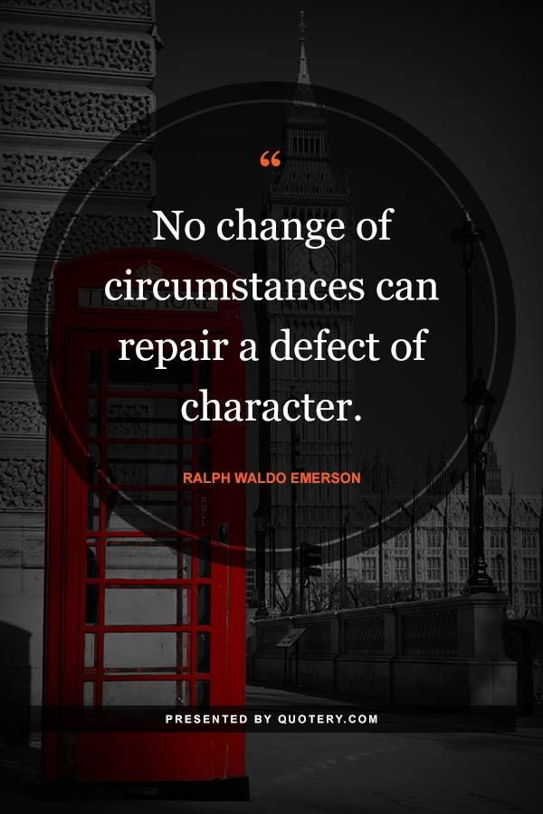 """""""No change of circumstances can repair a defect of character."""" — Ralph Waldo Emerson"""