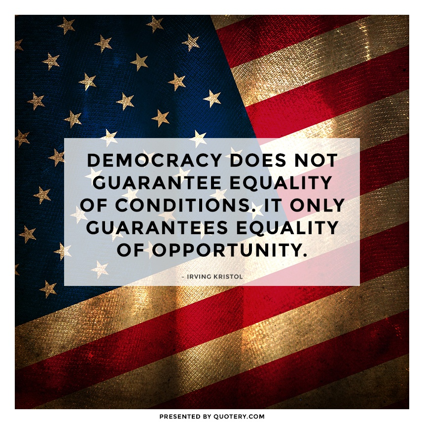 """""""Democracy does not guarantee equality of conditions. It only guarantees equality of opportunity."""" — Irving Kristol"""