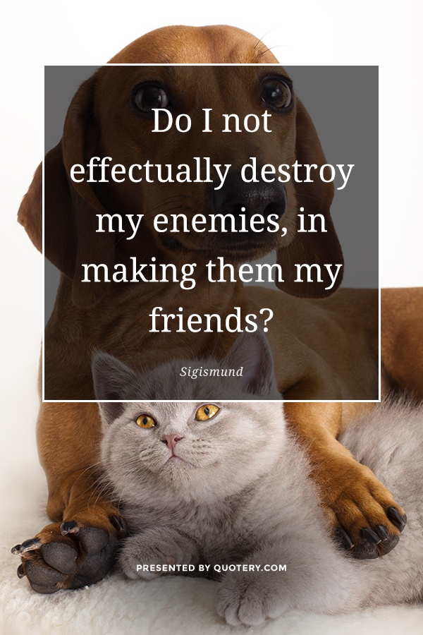 """Do I not effectually destroy my enemies, in making them my friends?"" — Sigismund"