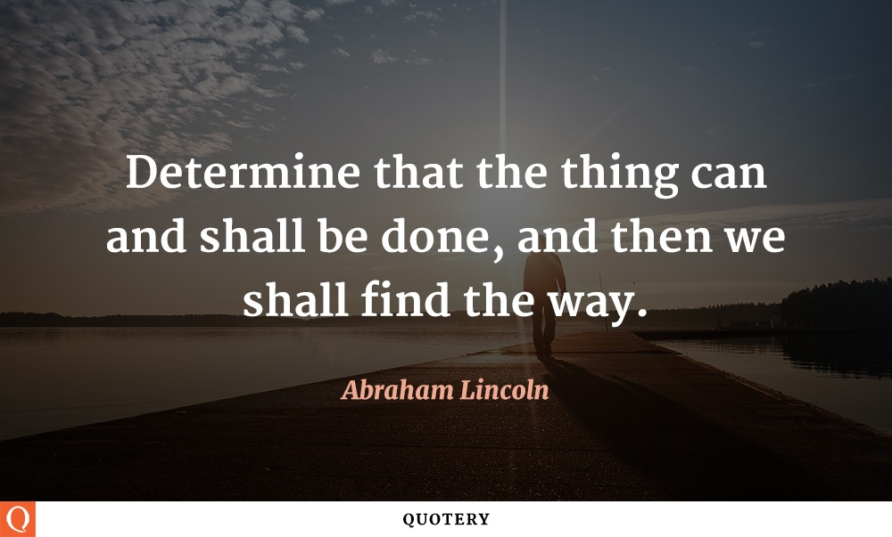 """Determine that the thing can and shall be done, and then we shall find the way."" — Abraham Lincoln"