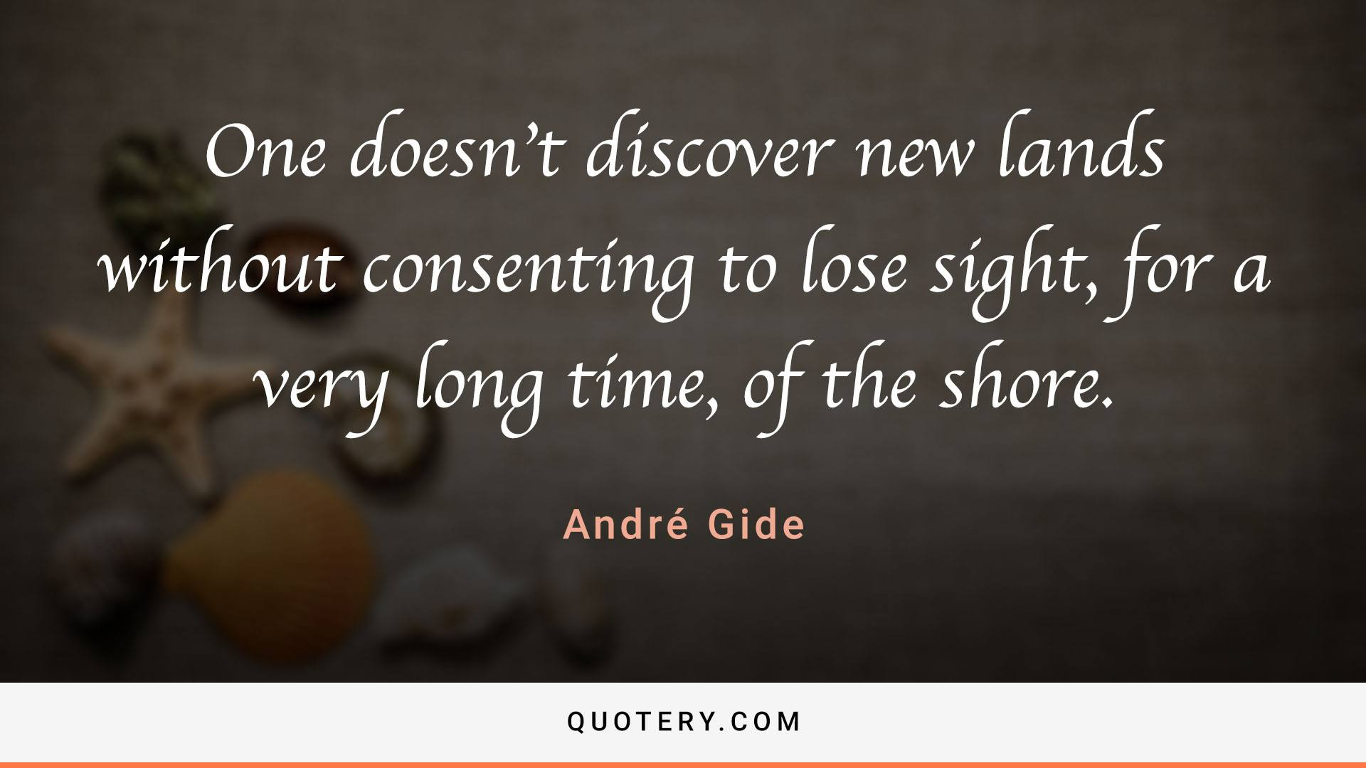 """""""One doesn't discover new lands without consenting to lose sight, for a very long time, of the shore."""" — André Gide"""