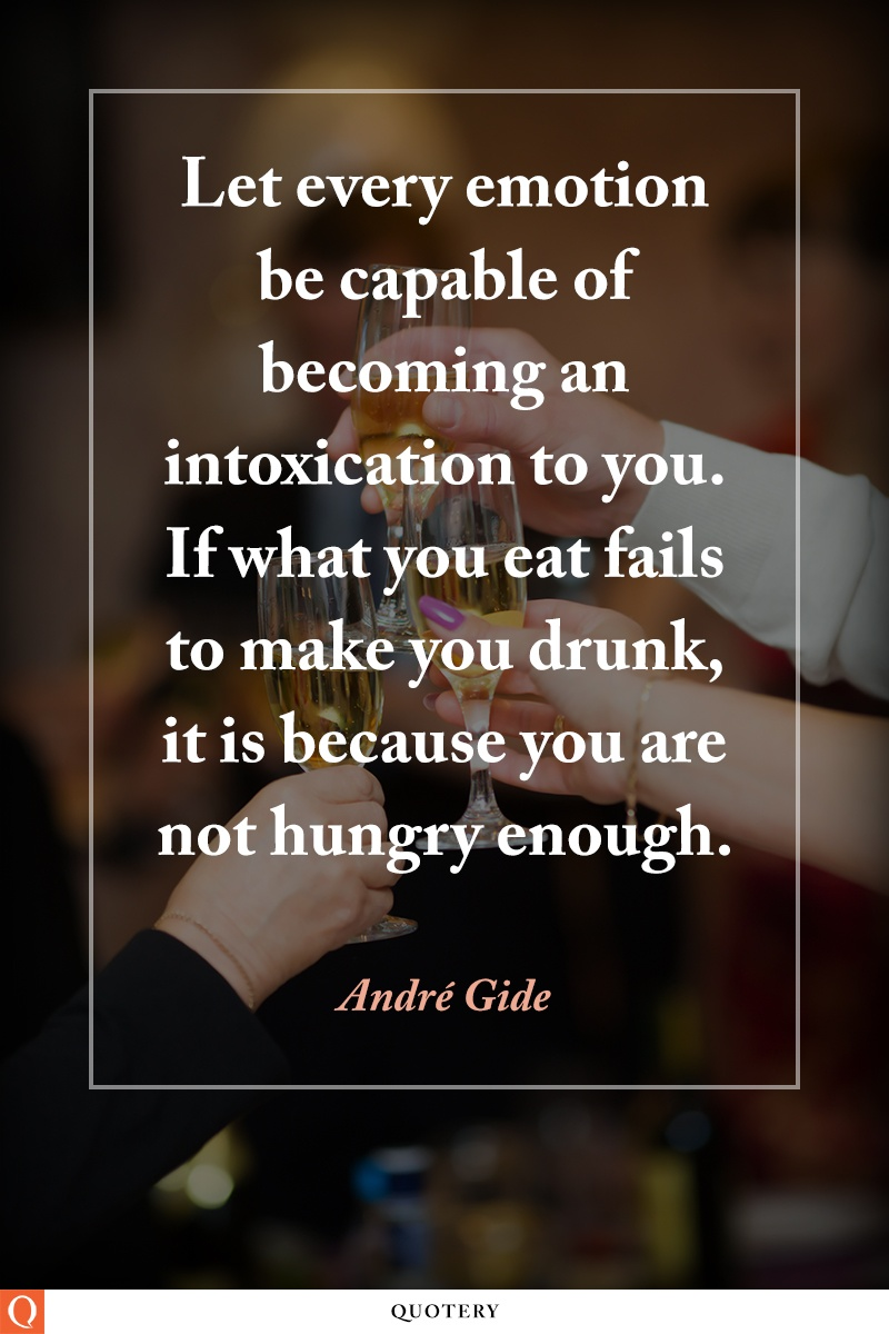 """""""Let every emotion be capable of becoming an intoxication to you. If what you eat fails to make you drunk, it is because you are not hungry enough."""" — André Gide"""