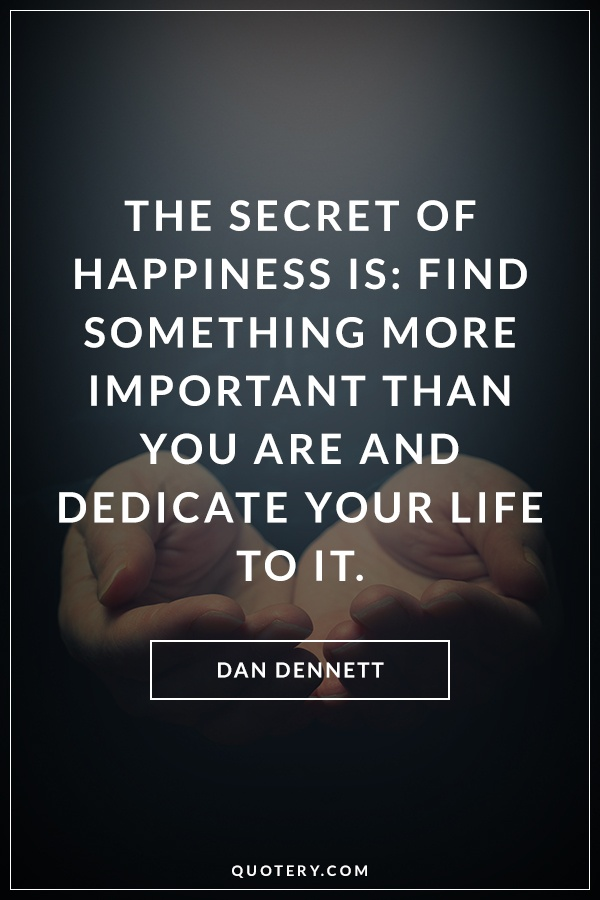 """The secret of happiness is: Find something more important than you are and dedicate your life to it."" — Dan Dennett"