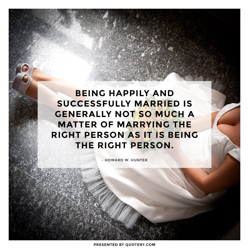 """Being happily and successfully married is generally not so much a matter of marrying the right person as it is being the right person."" — Howard W. Hunter"