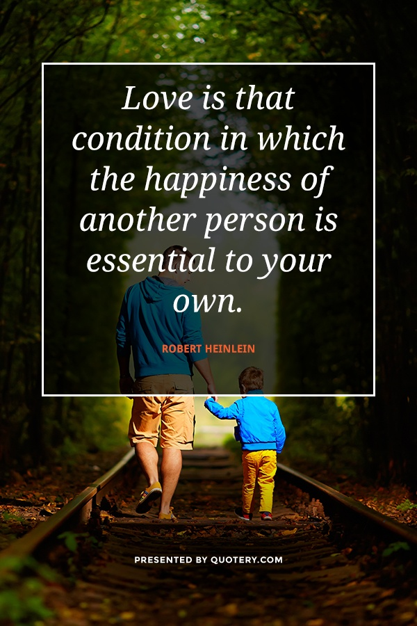 """Love is that condition in which the happiness of another person is essential to your own."" — Robert Heinlein"