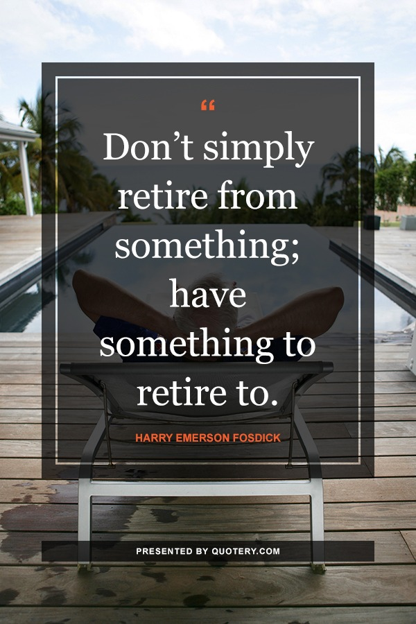 """Don't simply retire from something; have something to retire to."" — Harry Emerson Fosdick"