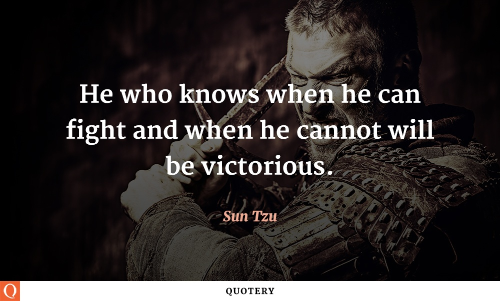 """He who knows when he can fight and when he cannot will be victorious."" — Sun Tzu"