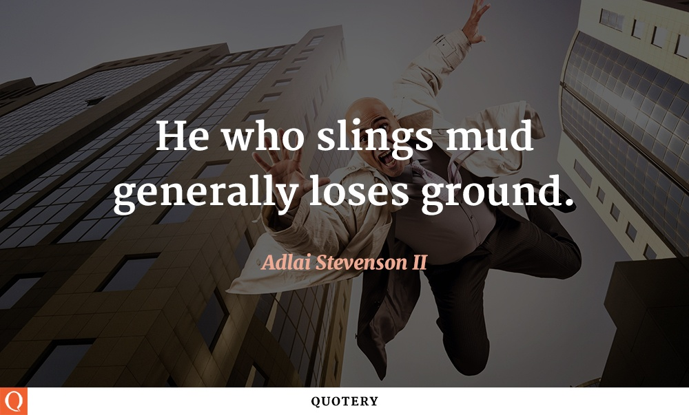 """He who slings mud generally loses ground."" — Adlai E. Stevenson (II)"