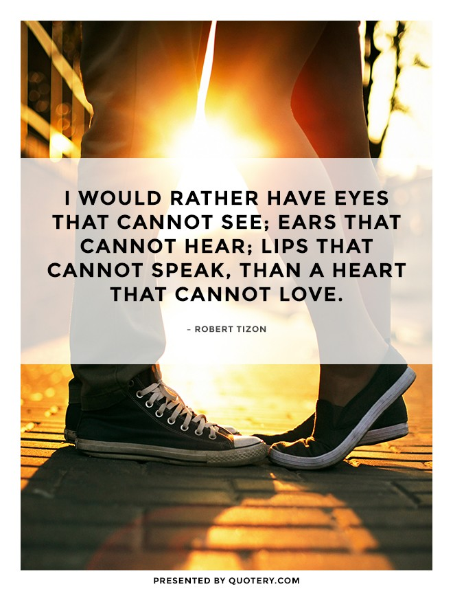 """I would rather have eyes that cannot see; ears that cannot hear; lips that cannot speak, than a heart that cannot love."" — Robert Tizon"
