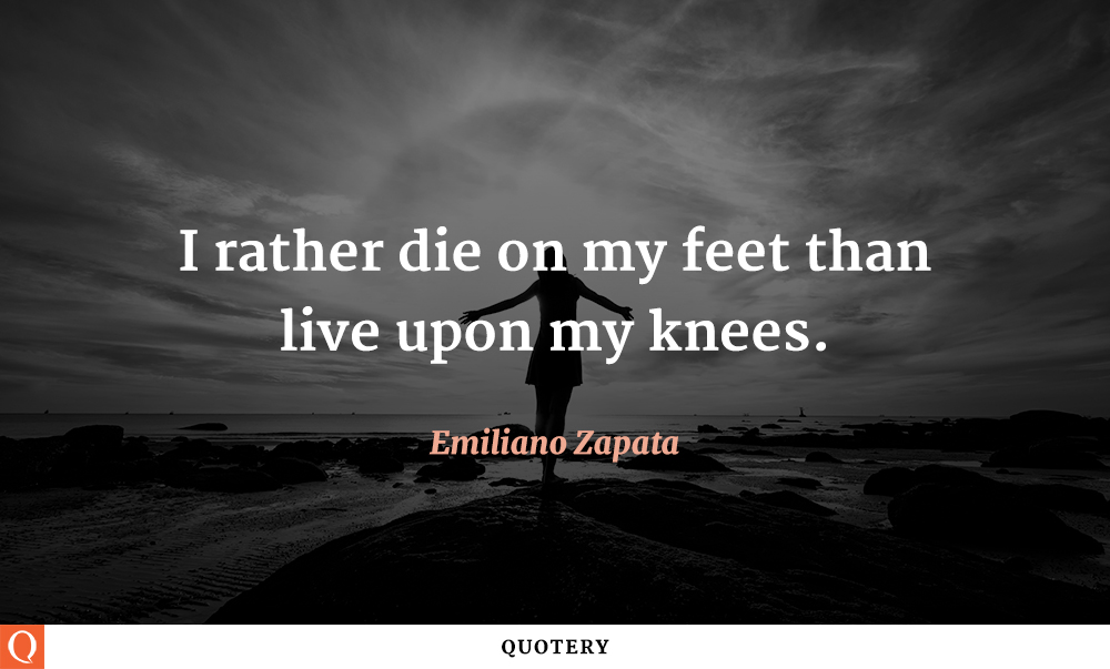 """""""I'd rather die on my feet, than live upon my knees."""" — Emiliano Zapata"""