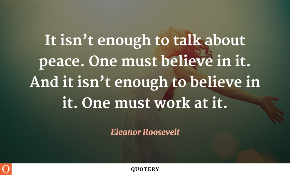 """It isn't enough to talk about peace. One must believe in it. And it isn't enough to believe in it. One must work at it."" — Eleanor Roosevelt"