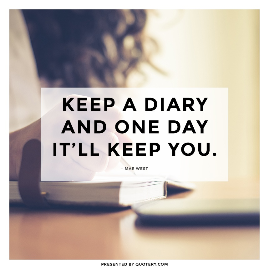 """Keep a diary and one day it'll keep you."" — Mae West"