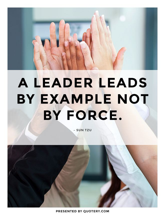"""A leader leads by example not by force."" — Sun Tzu"