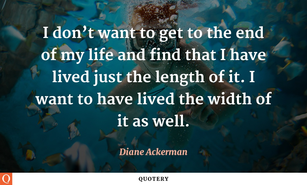 """I don't want to get to the end of my life and find that I have lived just the length of it. I want to have lived the width of it as well."" — Diane Ackerman"