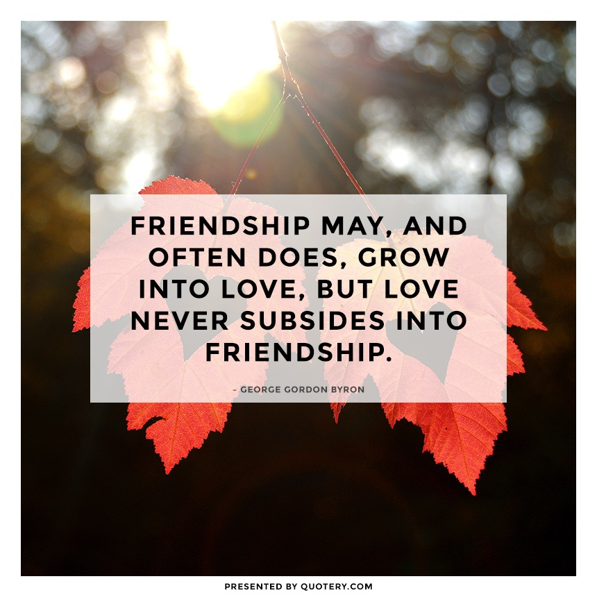"""Friendship may, and often does, grow into love, but love never subsides into friendship."" — George Gordon Byron"