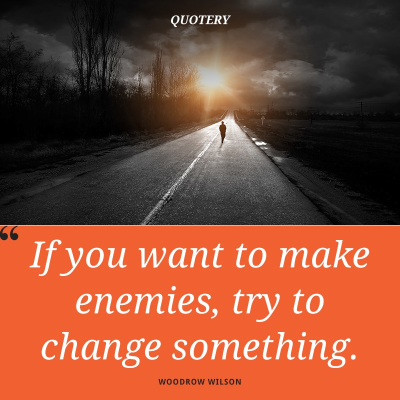 """If you want to make enemies, try to change something."" — Woodrow Wilson"