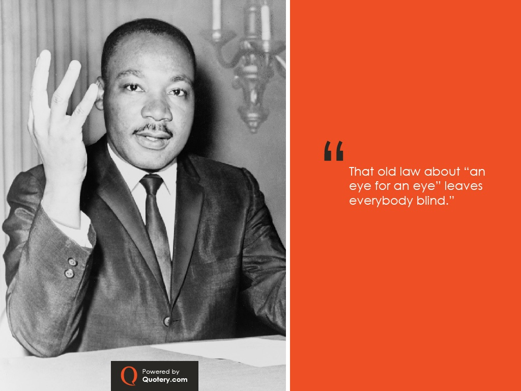 """That old law about ""an eye for an eye"" leaves everybody blind."" — Martin Luther King (Jr.)"