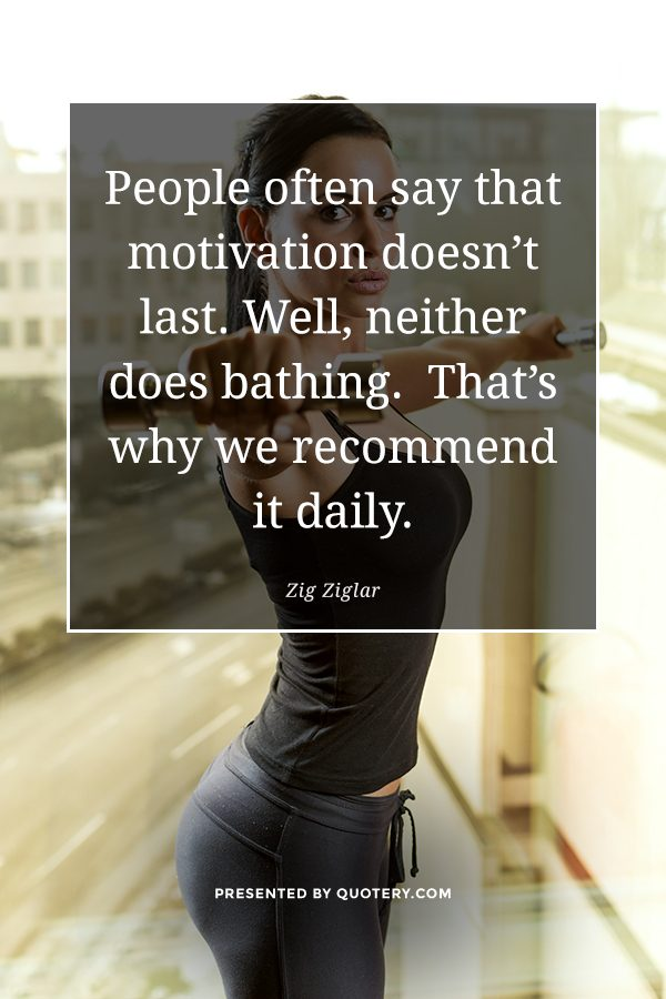 """People often say that motivation doesn't last. Well, neither does bathing.  That's why we recommend it daily."" — Zig Ziglar"