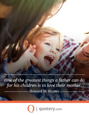 One of the greatest things a father can do for his children is to love their mother.