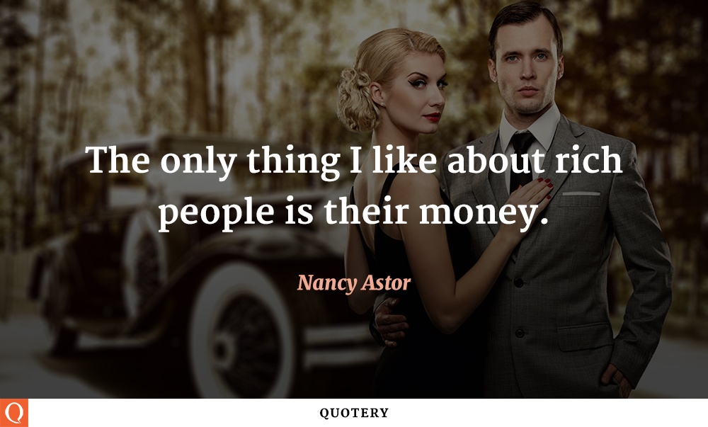 """The only thing I like about rich people is their money."" — Nancy Astor"