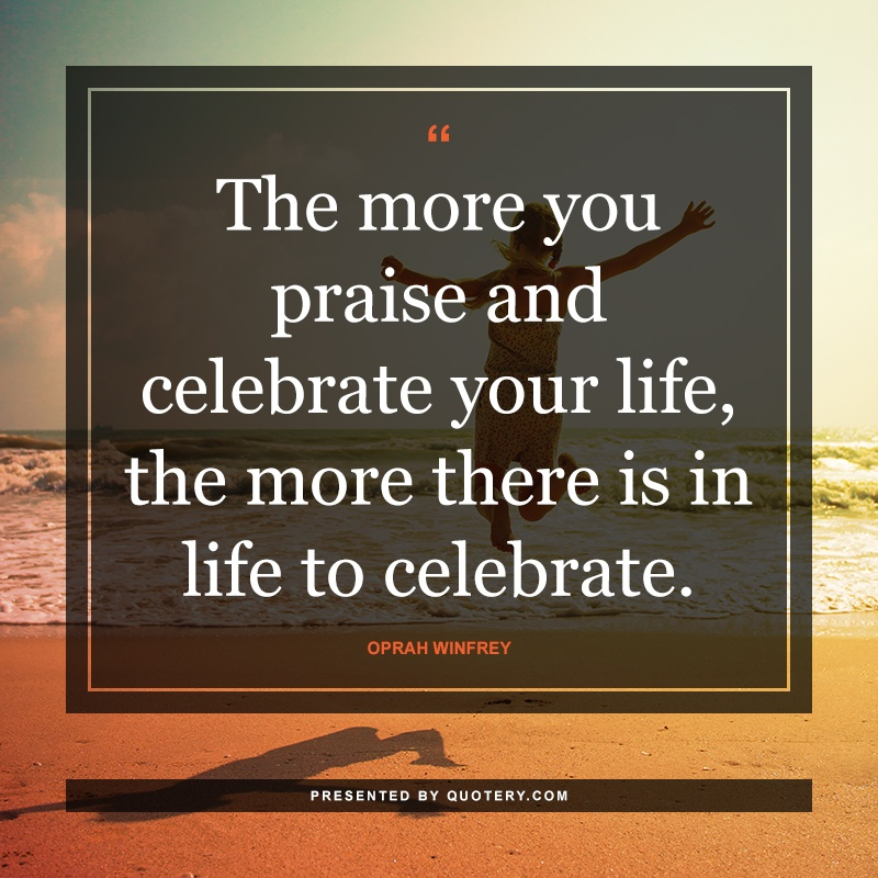 """The more you praise and celebrate your life, the more there is in life to celebrate."" — Oprah Winfrey"
