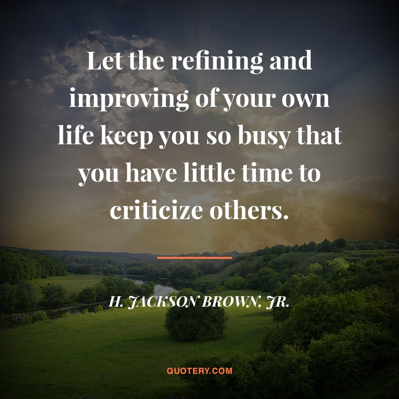 """Let the refining and improving of your own life keep you so busy that you have little time to criticize others."" — H. Jackson Brown (Jr.)"