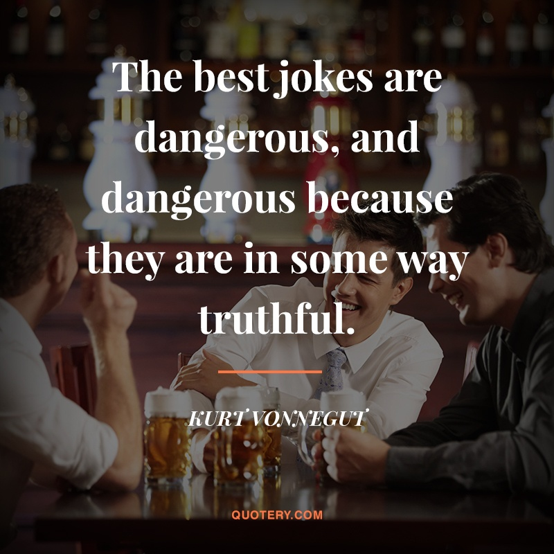 """The best jokes are dangerous, and dangerous because they are in some way truthful."" — Kurt Vonnegut (Jr.)"