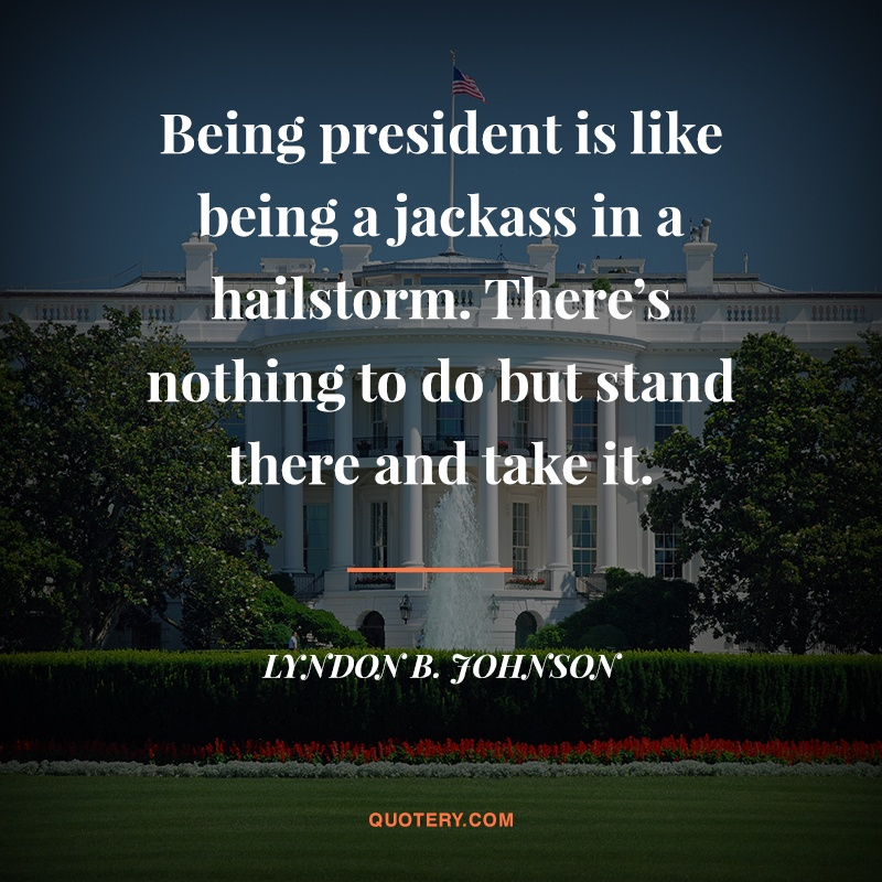 """Being president is like being a jackass in a hailstorm. There's nothing to do but stand there and take it."" — Lyndon Johnson"