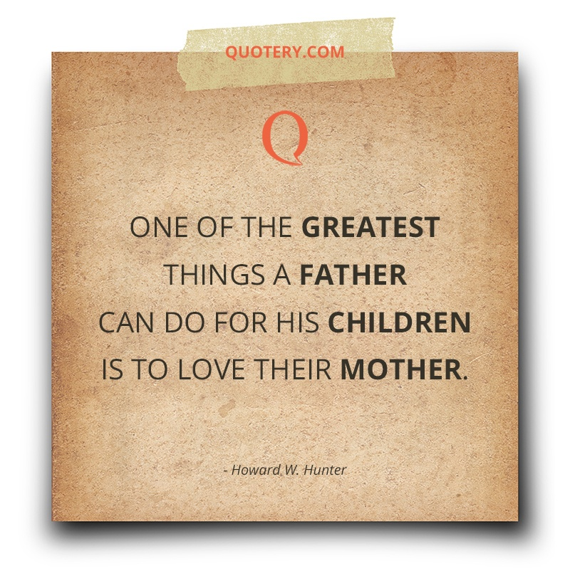 """One of the greatest things a father can do for his children is to love their mother."" — Howard W. Hunter"
