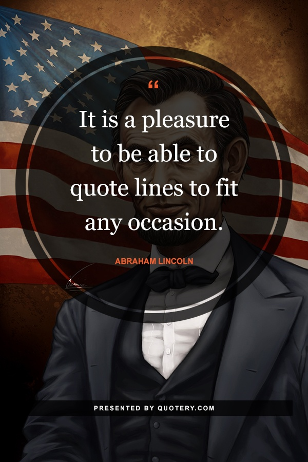 """It is a pleasure to be able to quote lines to fit any occasion."" — Abraham Lincoln"