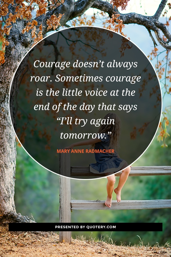 """Courage doesn't always roar. Sometimes courage is the little voice at the end of the day that says ""I'll try again tomorrow."""" — Mary Anne Radmacher"