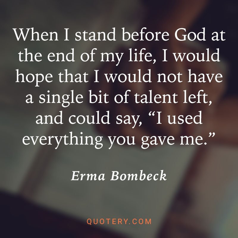 """""""When I stand before God at the end of my life, I would hope that I would not have a single bit of talent left, and could say, """"I used everything you gave me."""""""" — Erma Bombeck"""