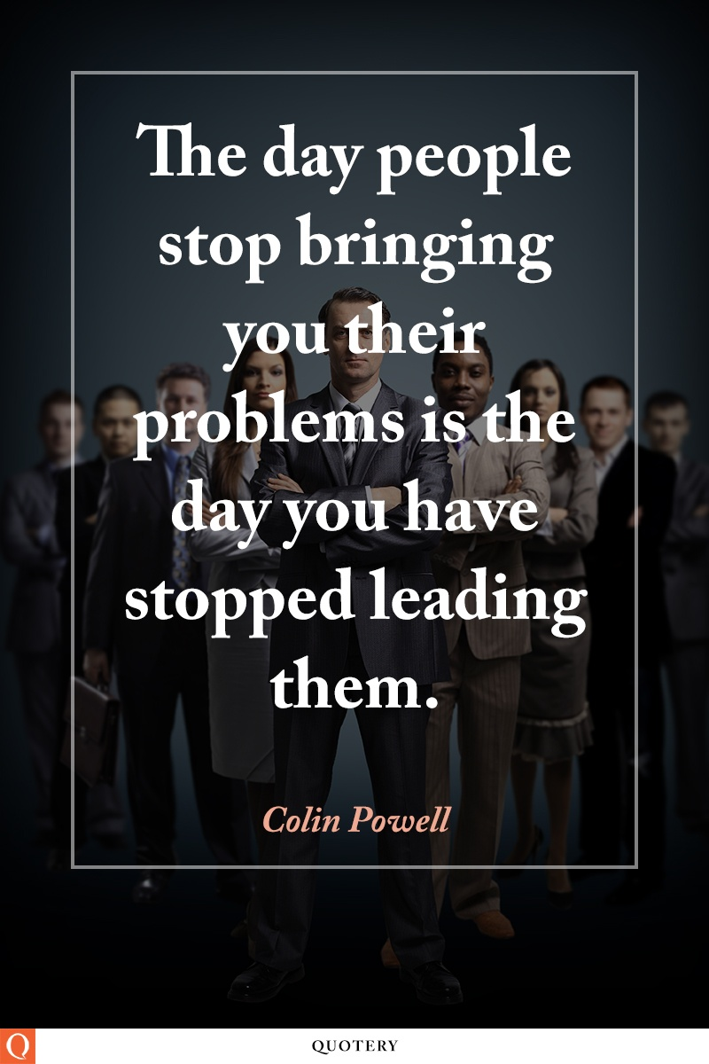 """The day people stop bringing you their problems is the day you have stopped leading them."" — Colin Powell"