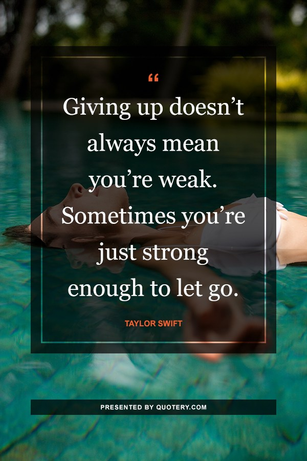 """""""Giving up doesn't always mean you're weak. Sometimes you're just strong enough to let go."""" — Taylor Swift"""