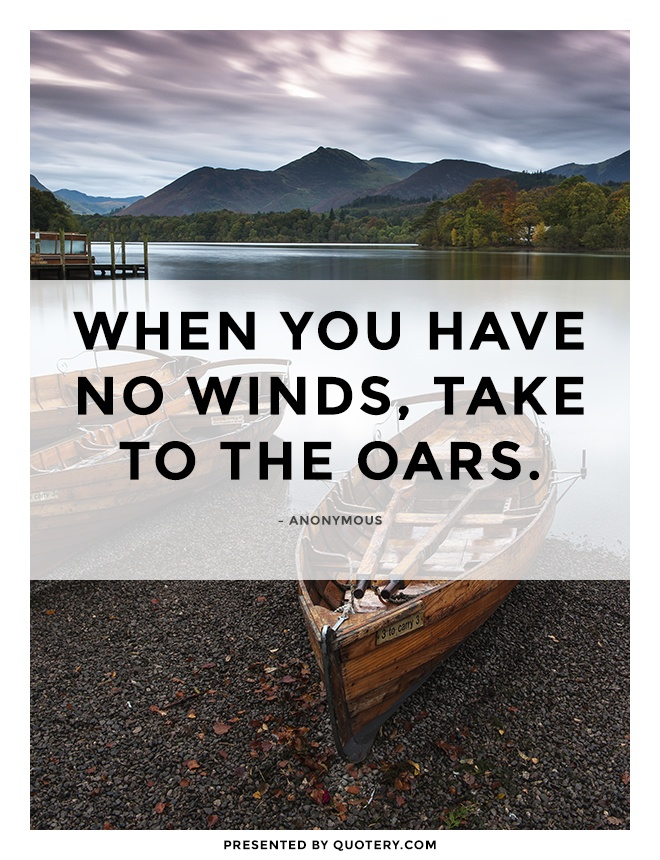 """When you have no winds, take to the oars."" — Anonymous"