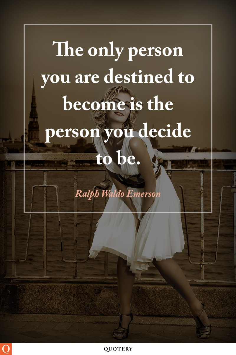 """The only person you are destined to become is the person you decide to be."" — Ralph Waldo Emerson"