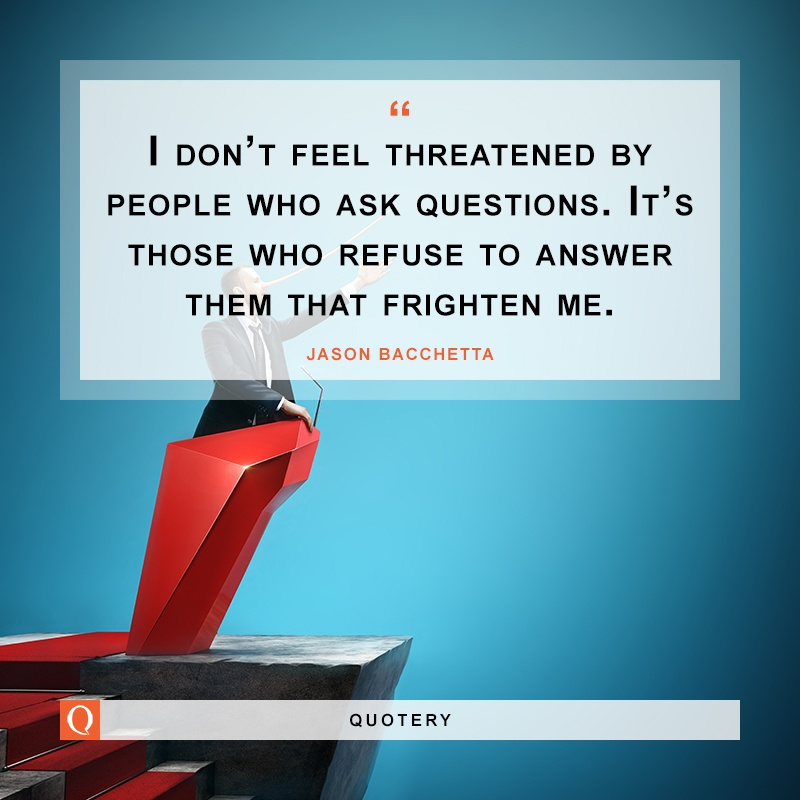 """I don't feel threatened by people who ask questions. It's those who refuse to answer them that frighten me."" — Jason Bacchetta"