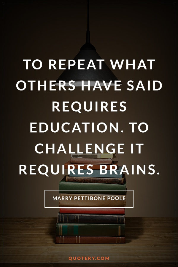 """""""To repeat what others have said requires education. To challenge it requires brains."""" — Mary Pettibone Poole"""