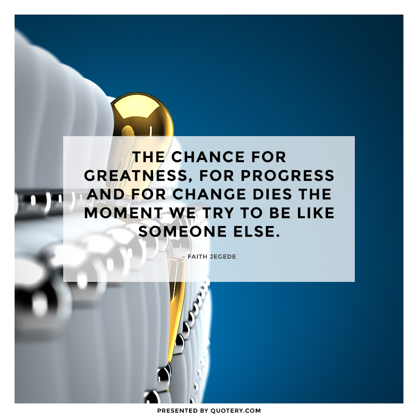 """""""The chance for greatness, for progress and for change dies the moment we try to be like someone else."""" — Faith Jegede"""