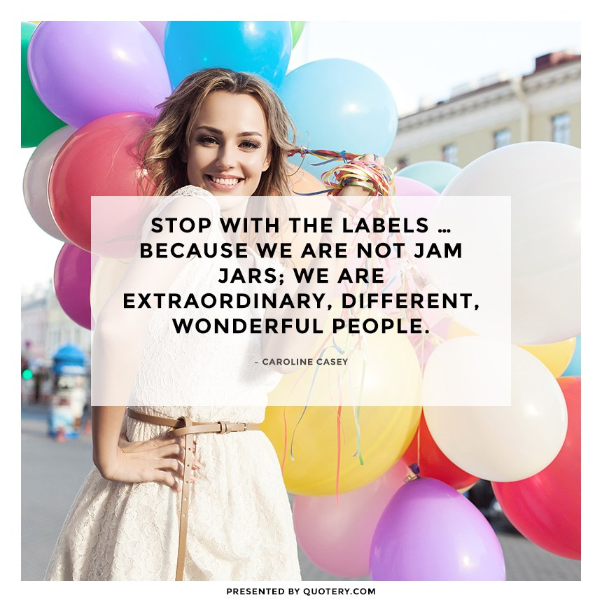 """Stop with the labels … because we are not jam jars; we are extraordinary, different, wonderful people."" — Caroline Casey"