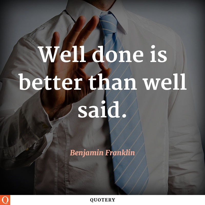 """Well done is better than well said."" — Benjamin Franklin"