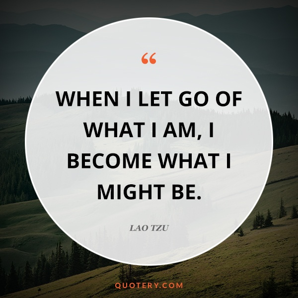 """""""When I let go of what I am, I become what I might be."""" — Lao Tzu"""