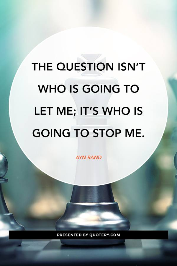 """The question isn't who is going to let me; it's who is going to stop me."" — Ayn Rand"