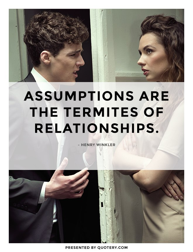 """""""Assumptions are the termites of relationships."""" — Henry Winkler"""
