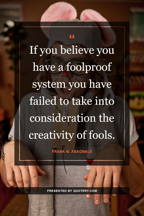"""If you believe you have a foolproof system you have failed to take into consideration the creativity of fools."" — Frank W. Abagnale"
