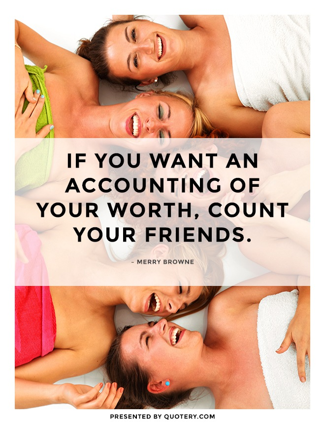 """If you want an accounting of your worth, count your friends."" — Merry Browne"