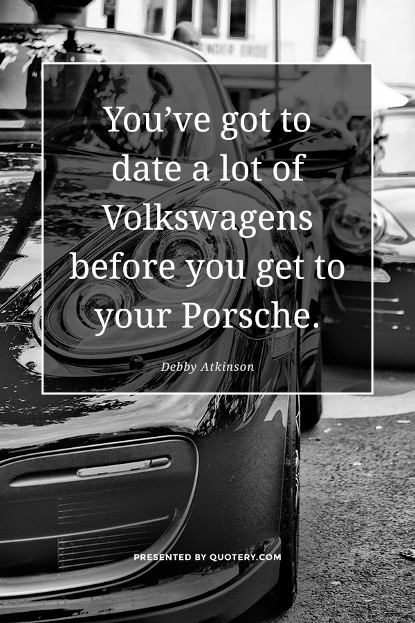 """You've got to date a lot of Volkswagens before you get to your Porsche."" — Debby Atkinson"