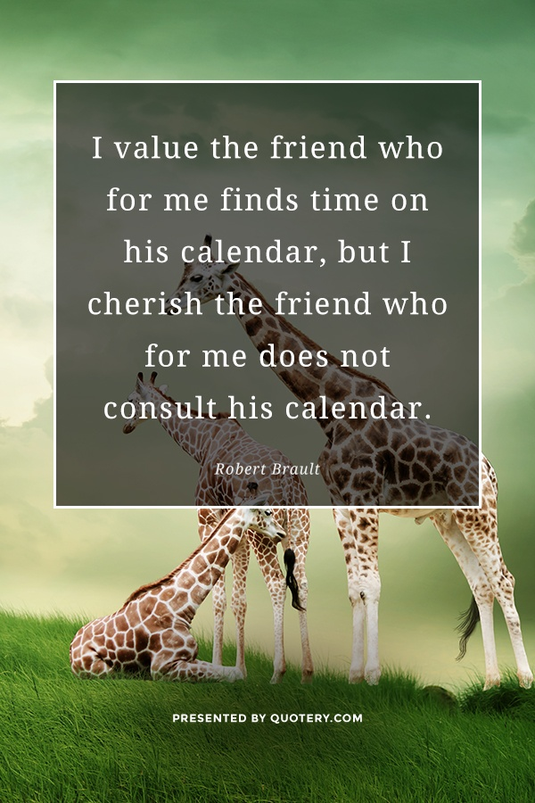 """I value the friend who for me finds time on his calendar, but I cherish the friend who for me does not consult his calendar."" — Robert Brault"