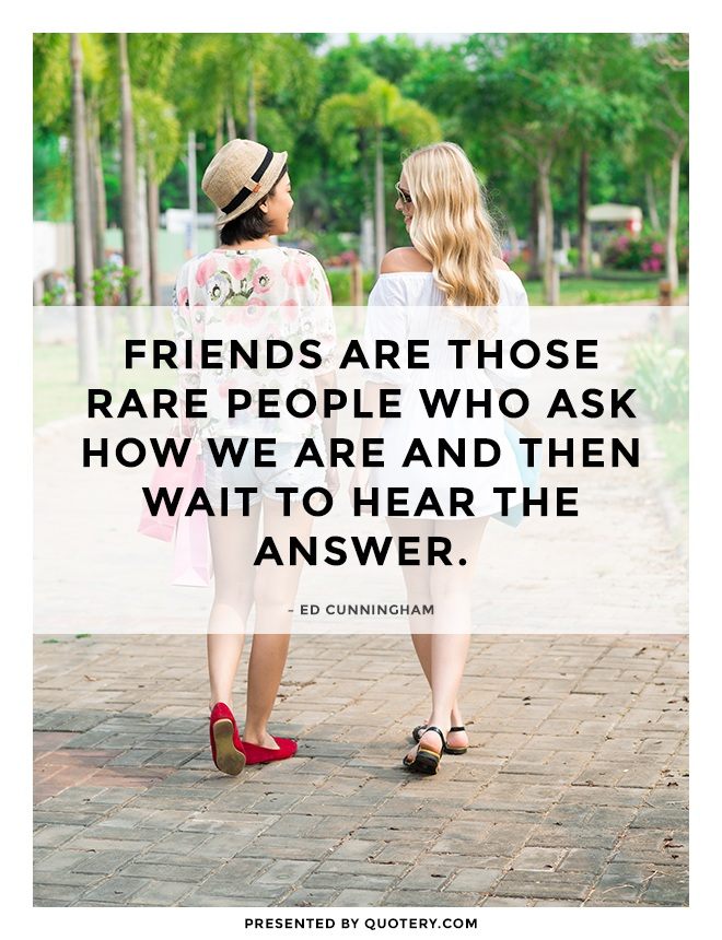 """""""Friends are those rare people who ask how we are and then wait to hear the answer."""" — Ed Cunningham"""