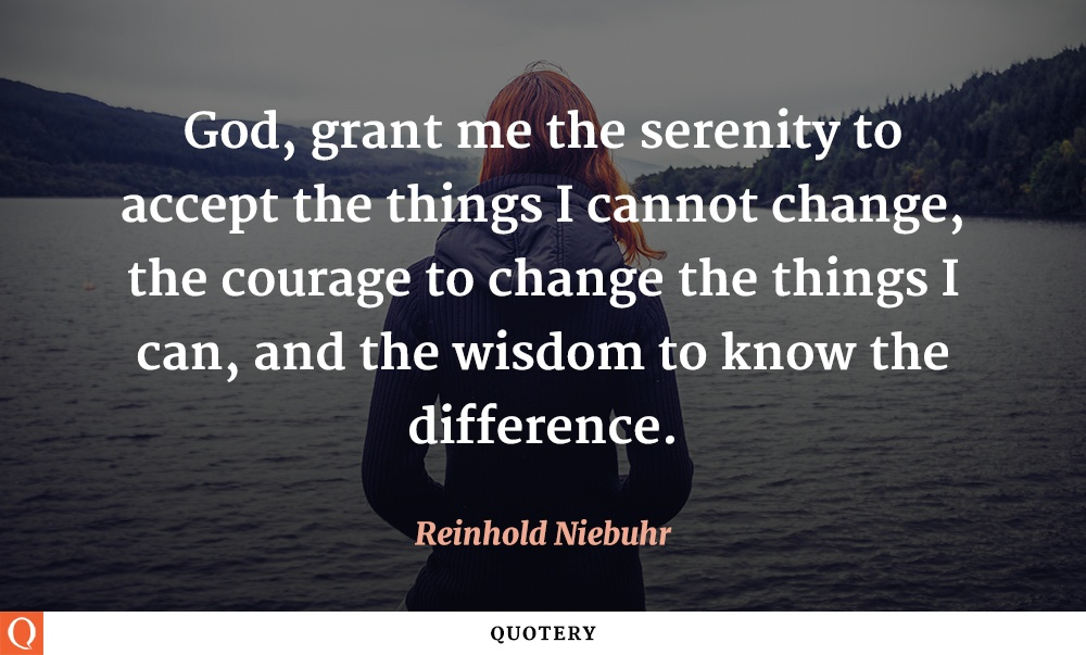 """God, grant me the serenity to accept the things I cannot change, the courage to change the things I can, and the wisdom to know the difference."" — Reinhold Niebuhr"